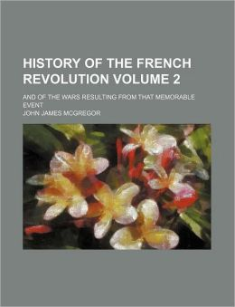History of the French Revolution Volume 2; And of the Wars Resulting from That Memorable Event