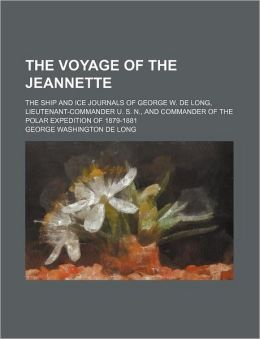 The Voyage of the Jeannette; The Ship and Ice Journals of George W. de Long, Lieutenant-Commander U. S. N., and Commander of the Polar Expedition of 1
