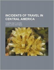 Incidents of travel in Central America; Chiapas and Yucatan