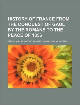History of France from the Conquest of Gaul by the Romans to the Peace of 1856