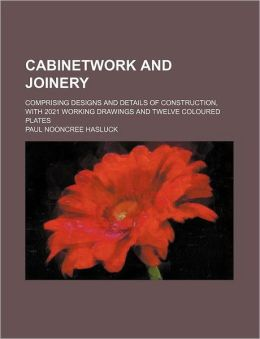 Cabinetwork and Joinery; Comprising Designs and Details of Construction, with 2021 Working Drawings and Twelve Coloured Plates