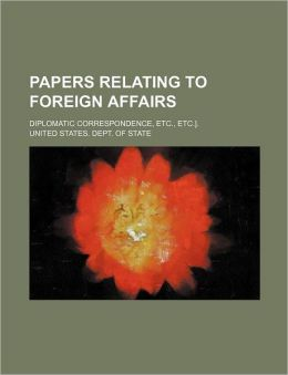 Papers Relating to Foreign Affairs; Diplomatic Correspondence, Etc., Etc.].