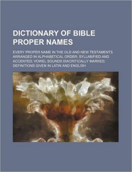 Dictionary of Bible Proper Names; Every Proper Name in the Old and New Testaments Arranged in Alphabetical Order; Syllabified and Accented; Vowel Soun