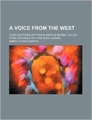 A Voice from the West; a Few Sketches Written in Various Moods -Culled from the Pages of a Western Journal