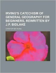 Irving's catechism of general geography for beginners, rewritten by J.P. Bidlake