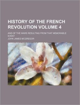 History of the French Revolution Volume 4; And of the Wars Resulting from That Memorable Event