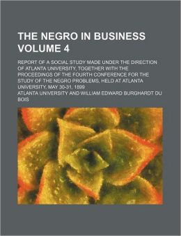 The Negro in business Volume 4; report of a social study made under the direction of Atlanta University, together with the proceedings of the fourth Conference for the Study of the Negro Problems, held at Atlanta University, May 30-31, 1899