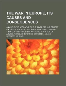 The War in Europe, Its Causes and Consequences; An Authentic Narrative of the Immediate and Remote Causes of the War, with a Descriptive Account of th
