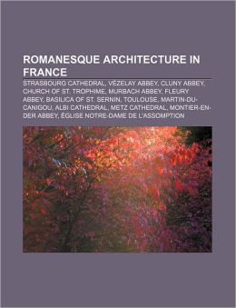 Romanesque architecture in France: Strasbourg Cathedral, V zelay Abbey, Cluny Abbey, Church of St. Trophime, Murbach Abbey, Fleury Abbey Source: Wikipedia