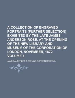 A Collection of Engraved Portraits (Further Selection) Exhibited by the Late James Anderson Rose, at the Opening of the New Library and Museum of Th