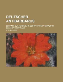 Deutscher Antibarbarus; Beitrage Zur Forderung Des Richtigen Gebrauchs Der Muttersparche