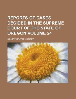Reports of Cases Decided in the Supreme Court of the State of Oregon Volume 24