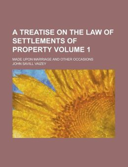 A Treatise on the Law of Settlements of Property; Made Upon Marriage and Other Occasions Volume 1