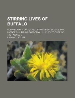 Stirring Lives of Buffalo; Colonel Wm. F. Cody, Last of the Great Scouts and Pawnee Bill, Major Gordon W. Lillie, White Chief of the Pawnee ...