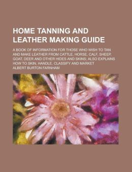 Home Tanning and Leather Making Guide; A Book of Information for Those Who Wish to Tan and Make Leather from Cattle, Horse, Calf, Sheep, Goat, Deer an
