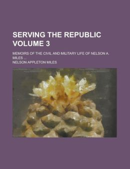 Serving the Republic; Memoirs of the Civil and Military Life of Nelson A. Miles ... Volume 3
