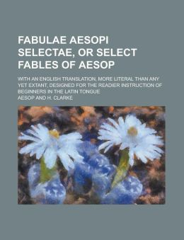 Fabulae Aesopi Selectae, or Select Fables of Aesop; With an English Translation, More Literal Than Any Yet Extant, Designed for the Readier Instructio