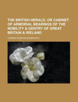 The British Herald, or Cabinet of Armorial Bearings of the Nobility & Gentry of Great Britain & Ireland