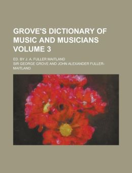 Grove's Dictionary of Music and Musicians; Ed. by J. A. Fuller Maitland Volume 3