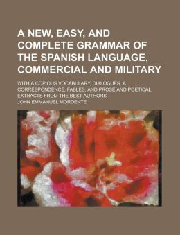 A New, Easy, and Complete Grammar of the Spanish Language, Commercial and Military; With a Copious Vocabulary, Dialogues, a Correspondence, Fables,