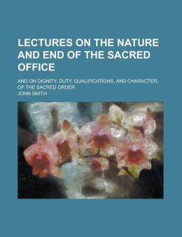 Lectures on the Nature and End of the Sacred Office; And on Dignity, Duty, Qualifications, and Character, of the Sacred Order