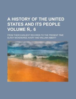 A History of the United States and Its People; From Their Earliest Records to the Present Time Volume N . 6