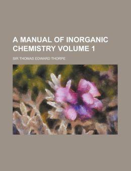 A Manual of inorganic chemistry Volume 1