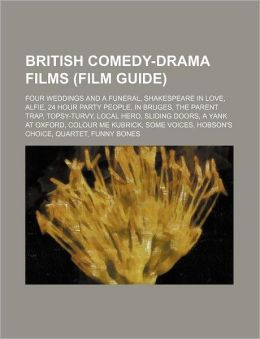 British Comedy-Drama Films (Film Guide): Four Weddings and a Funeral, Shakespeare in Love, Alfie, 24 Hour Party People, in Bruges, the Parent Trap, To