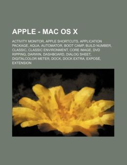 Apple - Mac Os X: Activity Monitor, Apple Shortcuts, Application Package, Aqua, Automator, Boot Camp, Build Number, Classic, Classic Environment, Core