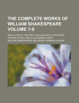 The Complete Works of William Shakespeare Volume 7-8; With a Life of the Poet, Explanatory Foot-Notes, Critical Notes, and a Glossarial Index