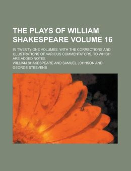 The Plays of William Shakespeare Volume 16; In Twenty-One Volumes, with the Corrections and Illustrations of Various Commentators, to Which Are Added