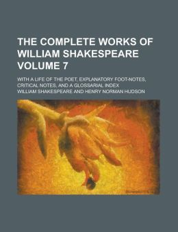The Complete Works of William Shakespeare Volume 7; With a Life of the Poet, Explanatory Foot-Notes, Critical Notes, and a Glossarial Index