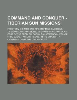 Command and Conquer - Tiberian Sun Missions: Firestorm Gdi Missions, Firestorm Nod Missions, Tiberian Sun Gdi Missions, Tiberian Sun Nod Missions, Cor