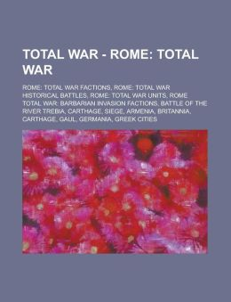 Total War - Rome: Total War: Rome: Total War Factions, Rome: Total War Historical Battles, Rome: Total War Units, Rome Total War: Barbar