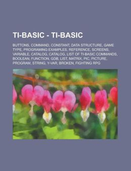 Ti-Basic - Ti-Basic: Buttons, Command, Constant, Data Structure, Game Type, Programing Examples, Reference, Screens, Variable, Catalog, Cat