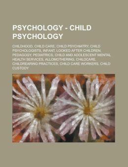 Psychology - Child Psychology: Childhood, Child Care, Child Psychiatry, Child Psychologists, Infant, Looked After Children, Pedagogy, Pediatrics, Chi