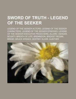 Sword of Truth - Legend of the Seeker: Legend of the Seeker Actors, Legend of the Seeker Characters, Legend of the Seeker Episodes, Legend of the Seek