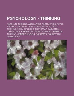 Psychology - Thinking: Absolute Thinking, Absolutism, Abstraction, ACT-R, Analogy, Argument Map, Assimilation, Autistic Thinking, Bohm Dialogue, Boots