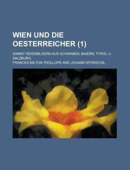Wien Und Die Oesterreicher; Sammt Reisebildern Aus Schwaben, Baiern, Tyrol U. Salzburg (1 )