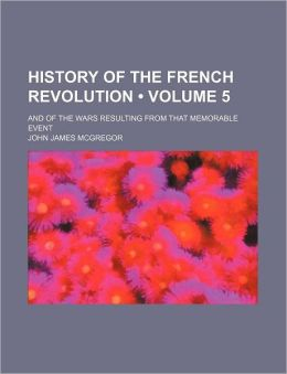 History of the French Revolution (Volume 5); And of the Wars Resulting from That Memorable Event