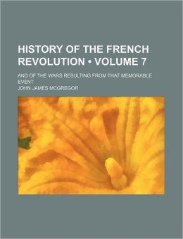 History of the French Revolution (Volume 7); And of the Wars Resulting from That Memorable Event