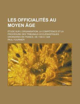 Les Officialites Au Moyen Age; Etude Sur L'Organisation, La Competence Et La Procedure Des Tribunaux Ecclesiastiques Ordinaires En France, de 1180 a 1