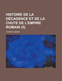 Histoire de La Decadence Et de La Chute de L'Empire Romain (5)