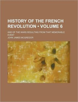 History of the French Revolution (Volume 6); And of the Wars Resulting from That Memorable Event
