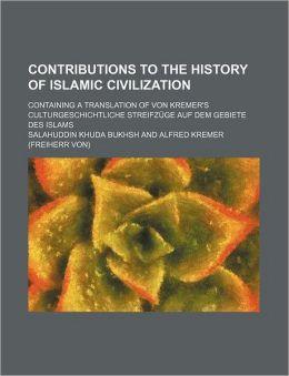 Contributions to the History of Islamic Civilization; Containing a Translation of Von Kremer's Culturgeschichtliche Streifzuge Auf Dem Gebiete Des Isl