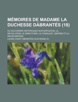 Memoires de Madame La Duchesse Dabrantes (18); Ou Souvenirs Historiques Sur Napoleon, La Revolution, Le Directoire, Le Consulat, Lempire Et La Restaur