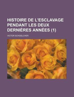 Histoire de L'Esclavage Pendant Les Deux Dernieres Annees (1)