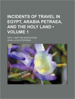 Incidents of Travel in Egypt, Arabia Petraea, and the Holy Land (Volume 1); With 1 Map and Engravings