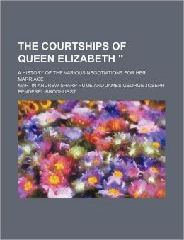 The Courtships Of Queen Elizabeth ; A History Of The Various Negotiations For Her Marriage