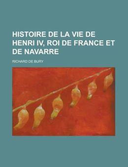 Histoire de La Vie de Henri IV, Roi de France Et de Navarre